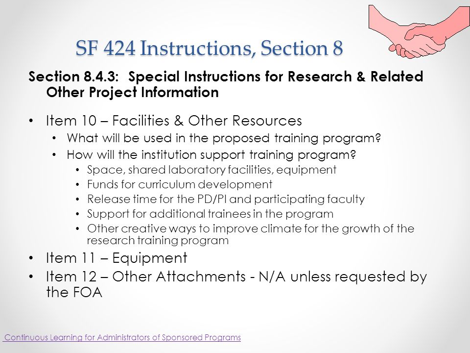 SF 424 Instructions, Section 8 SF 424 Instructions, Section 8 Section 8.4.3: Special Instructions for Research & Related Other Project Information Item 10 – Facilities & Other Resources What will be used in the proposed training program.