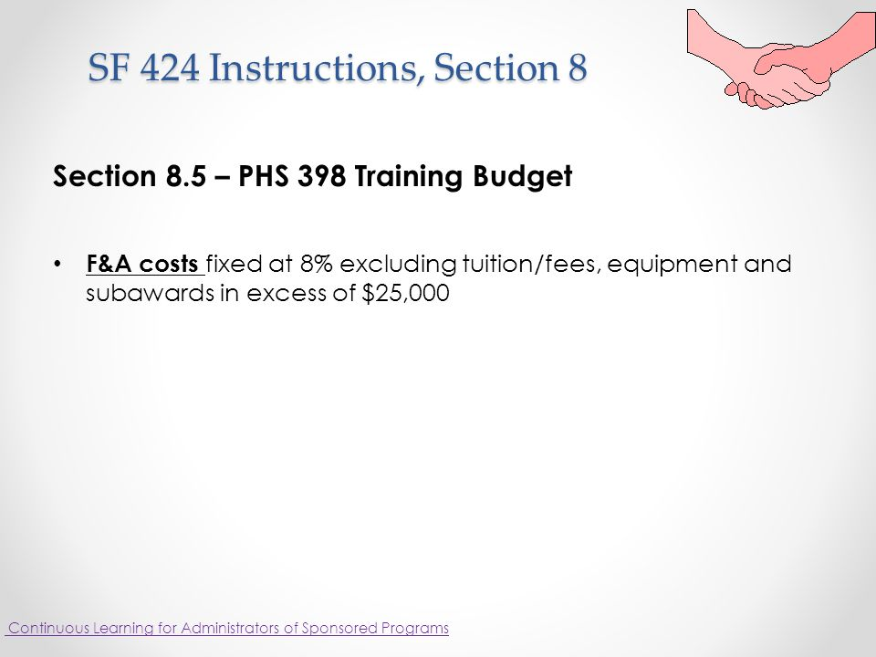 SF 424 Instructions, Section 8 SF 424 Instructions, Section 8 Section 8.5 – PHS 398 Training Budget F&A costs fixed at 8% excluding tuition/fees, equipment and subawards in excess of $25,000 Continuous Learning for Administrators of Sponsored Programs