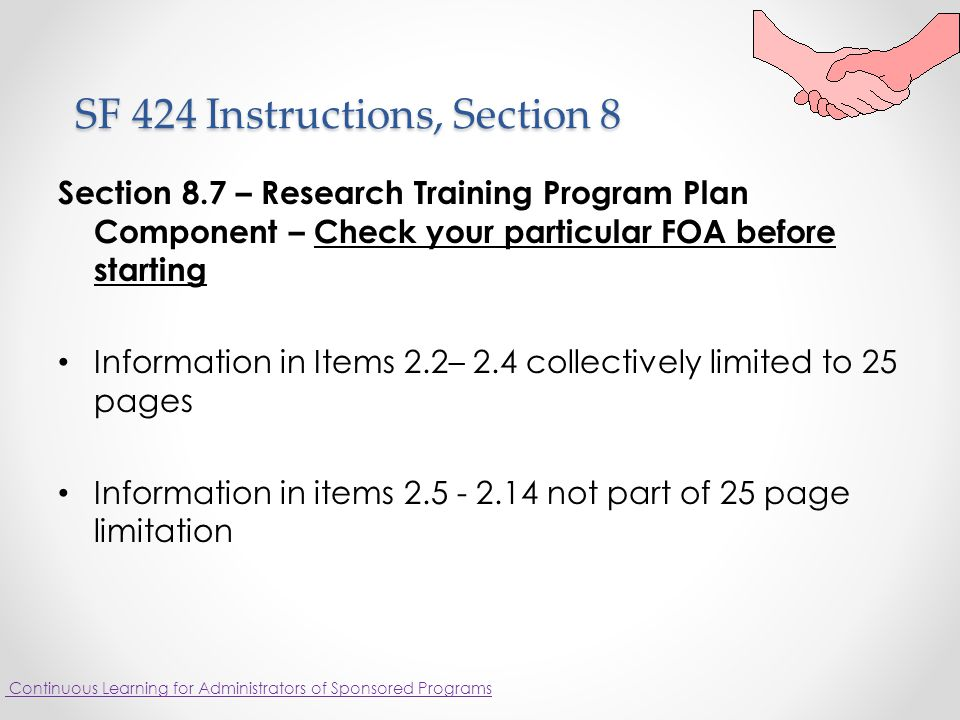 SF 424 Instructions, Section 8 SF 424 Instructions, Section 8 Section 8.7 – Research Training Program Plan Component – Check your particular FOA before starting Information in Items 2.2– 2.4 collectively limited to 25 pages Information in items 2.5 - 2.14 not part of 25 page limitation Continuous Learning for Administrators of Sponsored Programs