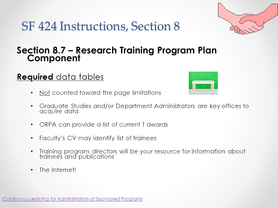 SF 424 Instructions, Section 8 SF 424 Instructions, Section 8 Section 8.7 – Research Training Program Plan Component Required data tables Not counted toward the page limitations Graduate Studies and/or Department Administrators are key offices to acquire data ORPA can provide a list of current T awards Faculty's CV may identify list of trainees Training program directors will be your resource for information about trainees and publications The Internet.
