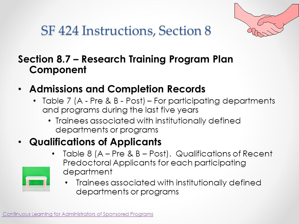 SF 424 Instructions, Section 8 SF 424 Instructions, Section 8 Section 8.7 – Research Training Program Plan Component Admissions and Completion Records Table 7 (A - Pre & B - Post) – For participating departments and programs during the last five years Trainees associated with institutionally defined departments or programs Qualifications of Applicants Table 8 (A – Pre & B – Post).