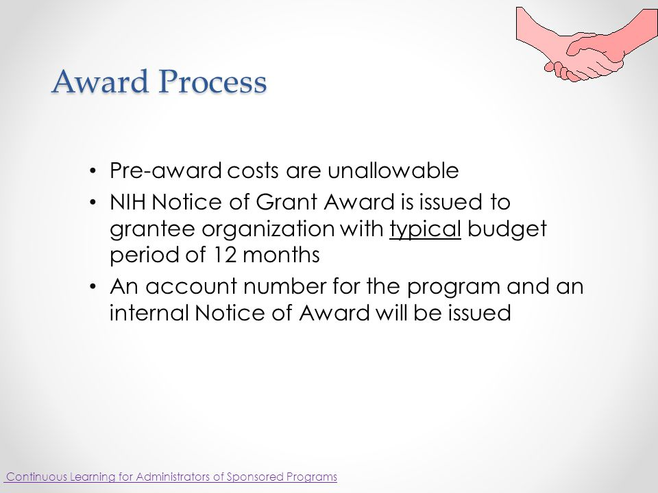 Award Process Pre-award costs are unallowable NIH Notice of Grant Award is issued to grantee organization with typical budget period of 12 months An account number for the program and an internal Notice of Award will be issued Continuous Learning for Administrators of Sponsored Programs