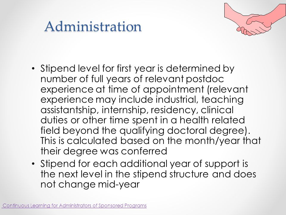 Administration Stipend level for first year is determined by number of full years of relevant postdoc experience at time of appointment (relevant experience may include industrial, teaching assistantship, internship, residency, clinical duties or other time spent in a health related field beyond the qualifying doctoral degree).