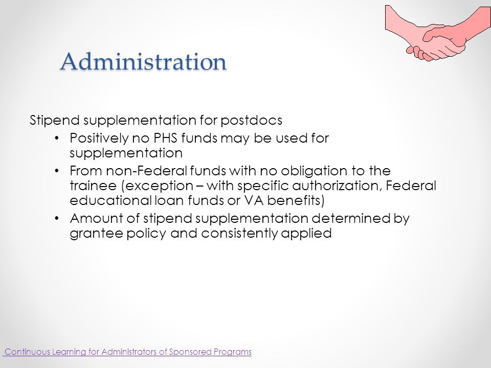 Administration Stipend supplementation for postdocs Positively no PHS funds may be used for supplementation From non-Federal funds with no obligation to the trainee (exception – with specific authorization, Federal educational loan funds or VA benefits) Amount of stipend supplementation determined by grantee policy and consistently applied Continuous Learning for Administrators of Sponsored Programs