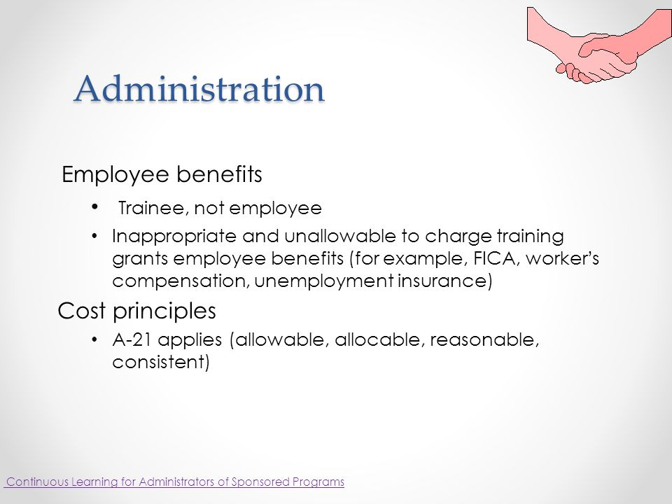 Administration Employee benefits Trainee, not employee Inappropriate and unallowable to charge training grants employee benefits (for example, FICA, worker's compensation, unemployment insurance) Cost principles A-21 applies (allowable, allocable, reasonable, consistent) Continuous Learning for Administrators of Sponsored Programs