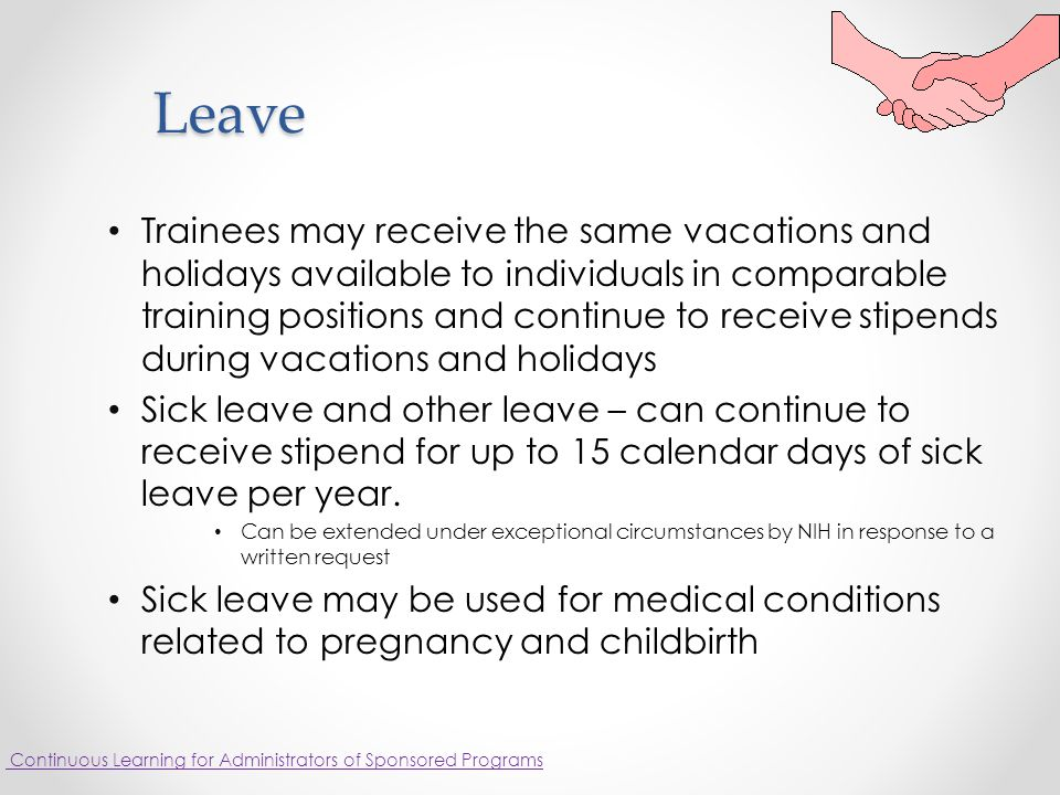 Leave Trainees may receive the same vacations and holidays available to individuals in comparable training positions and continue to receive stipends during vacations and holidays Sick leave and other leave – can continue to receive stipend for up to 15 calendar days of sick leave per year.