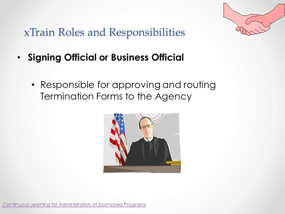 xTrain Roles and Responsibilities Signing Official or Business Official Responsible for approving and routing Termination Forms to the Agency Continuous Learning for Administrators of Sponsored Programs