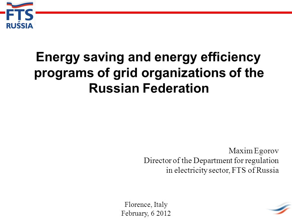Energy saving and energy efficiency programs of grid organizations of the Russian Federation Maxim Egorov Director of the Department for regulation in electricity sector, FTS of Russia Florence, Italy February, 6 2012