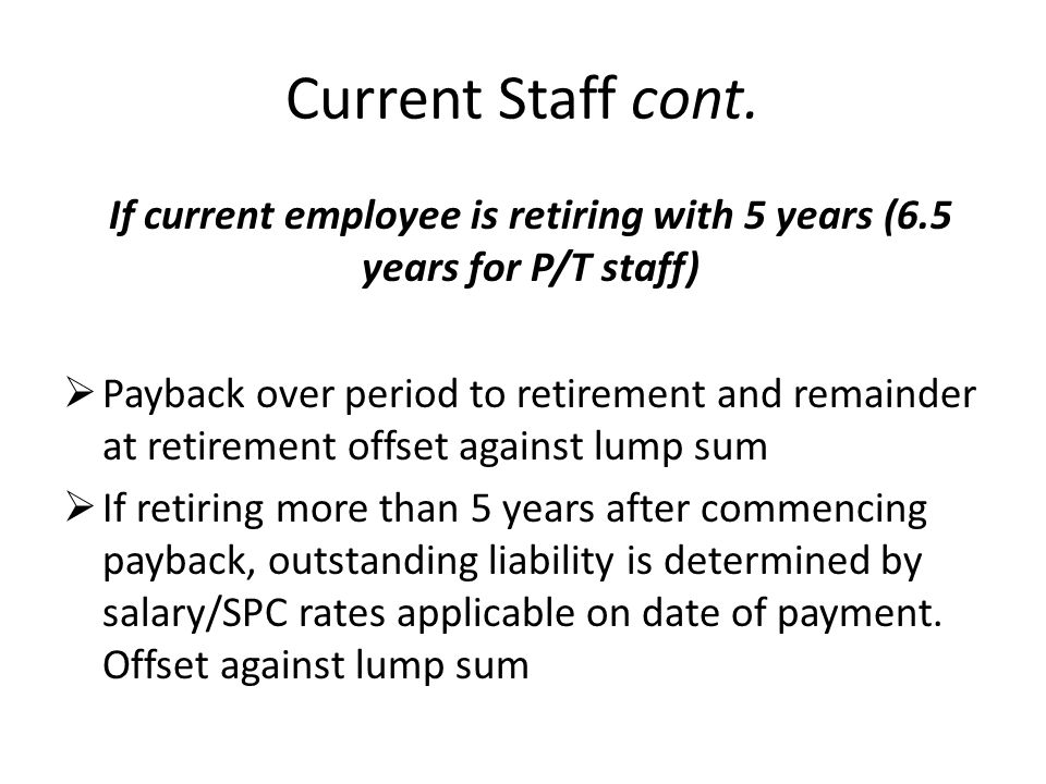 Current Staff cont. If current employee is retiring with 5 years (6.5 years for P/T staff)  Payback over period to retirement and remainder at retire