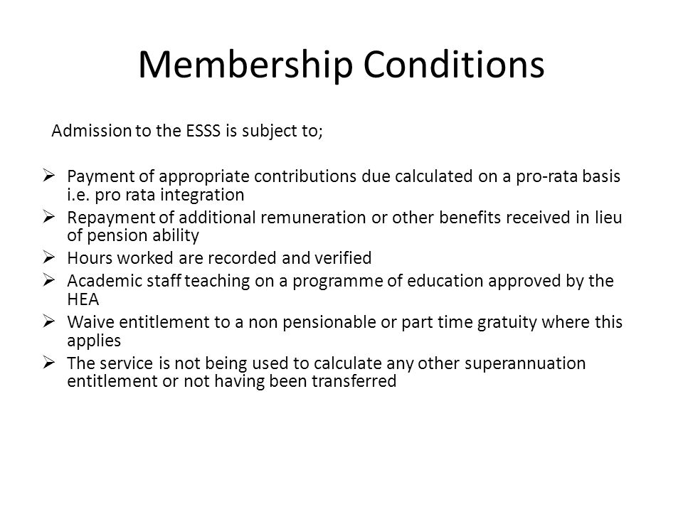 Membership Conditions Admission to the ESSS is subject to;  Payment of appropriate contributions due calculated on a pro-rata basis i.e. pro rata int