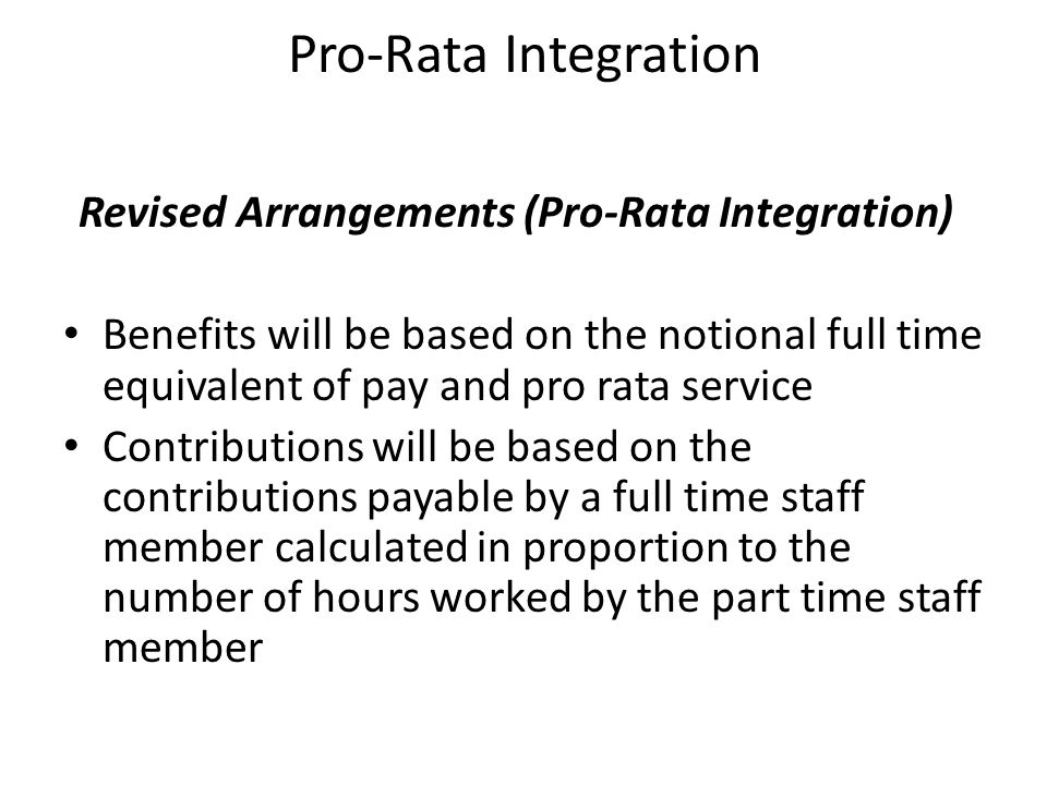 Pro-Rata Integration Revised Arrangements (Pro-Rata Integration) Benefits will be based on the notional full time equivalent of pay and pro rata servi
