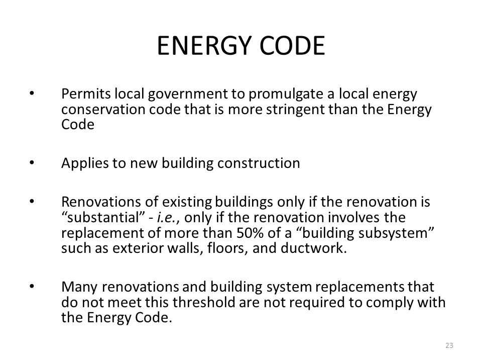23 ENERGY CODE Permits local government to promulgate a local energy conservation code that is more stringent than the Energy Code Applies to new building construction Renovations of existing buildings only if the renovation is substantial - i.e., only if the renovation involves the replacement of more than 50% of a building subsystem such as exterior walls, floors, and ductwork.