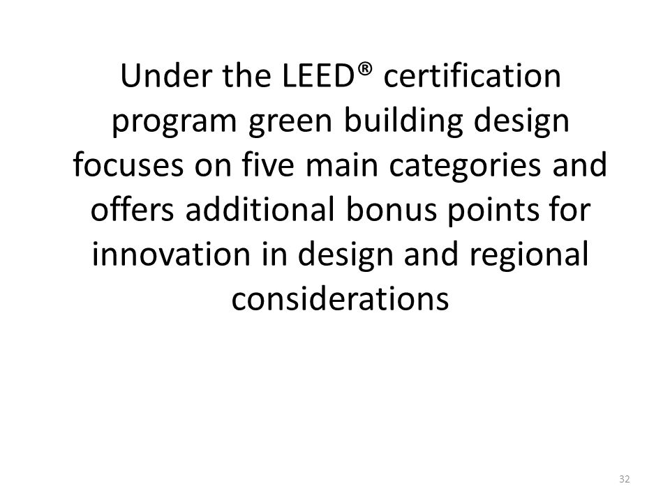 32 Under the LEED® certification program green building design focuses on five main categories and offers additional bonus points for innovation in design and regional considerations