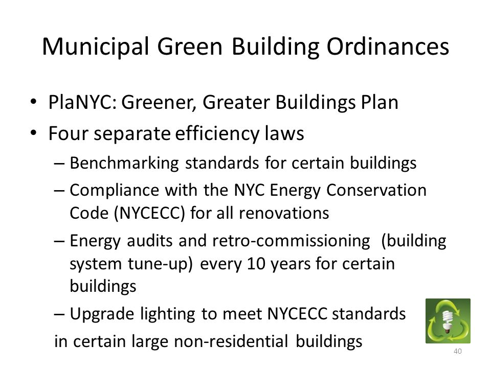 Municipal Green Building Ordinances PlaNYC: Greener, Greater Buildings Plan Four separate efficiency laws – Benchmarking standards for certain buildings – Compliance with the NYC Energy Conservation Code (NYCECC) for all renovations – Energy audits and retro-commissioning (building system tune-up) every 10 years for certain buildings – Upgrade lighting to meet NYCECC standards in certain large non-residential buildings 40