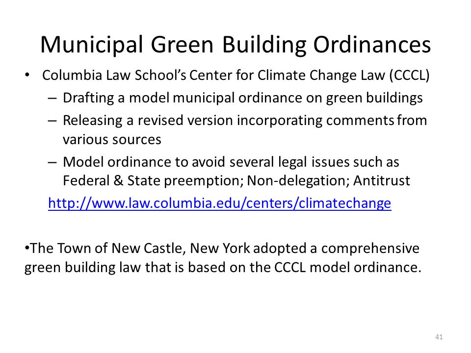 Municipal Green Building Ordinances Columbia Law School's Center for Climate Change Law (CCCL) – Drafting a model municipal ordinance on green buildings – Releasing a revised version incorporating comments from various sources – Model ordinance to avoid several legal issues such as Federal & State preemption; Non-delegation; Antitrust http://www.law.columbia.edu/centers/climatechange The Town of New Castle, New York adopted a comprehensive green building law that is based on the CCCL model ordinance.