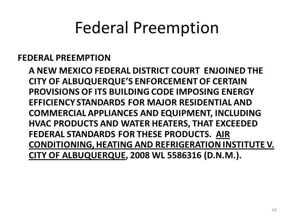 44 Federal Preemption FEDERAL PREEMPTION A NEW MEXICO FEDERAL DISTRICT COURT ENJOINED THE CITY OF ALBUQUERQUE'S ENFORCEMENT OF CERTAIN PROVISIONS OF ITS BUILDING CODE IMPOSING ENERGY EFFICIENCY STANDARDS FOR MAJOR RESIDENTIAL AND COMMERCIAL APPLIANCES AND EQUIPMENT, INCLUDING HVAC PRODUCTS AND WATER HEATERS, THAT EXCEEDED FEDERAL STANDARDS FOR THESE PRODUCTS.