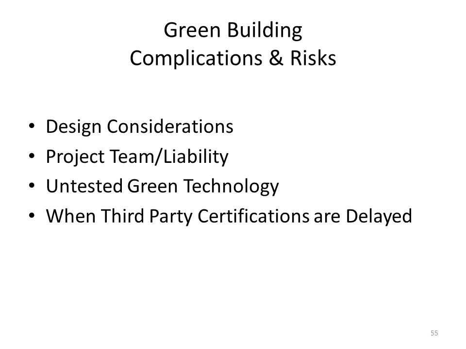 55 Green Building Complications & Risks Design Considerations Project Team/Liability Untested Green Technology When Third Party Certifications are Delayed