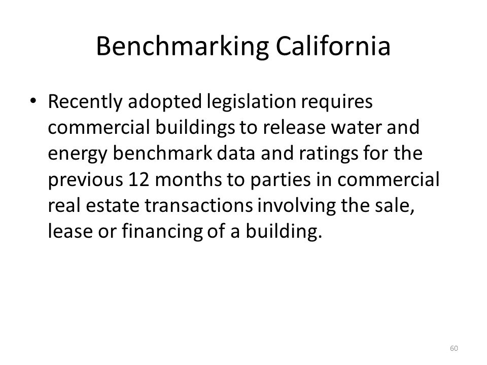 Benchmarking California Recently adopted legislation requires commercial buildings to release water and energy benchmark data and ratings for the previous 12 months to parties in commercial real estate transactions involving the sale, lease or financing of a building.