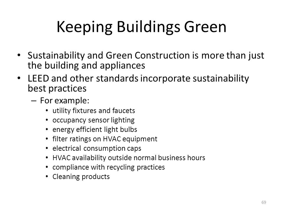 Keeping Buildings Green Sustainability and Green Construction is more than just the building and appliances LEED and other standards incorporate sustainability best practices – For example: utility fixtures and faucets occupancy sensor lighting energy efficient light bulbs filter ratings on HVAC equipment electrical consumption caps HVAC availability outside normal business hours compliance with recycling practices Cleaning products 69