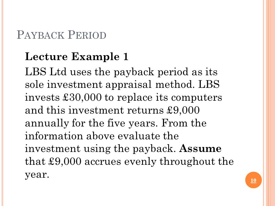 P AYBACK P ERIOD Lecture Example 1 LBS Ltd uses the payback period as its sole investment appraisal method.