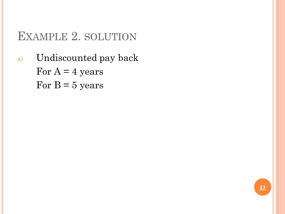 E XAMPLE 2. SOLUTION a) Undiscounted pay back For A = 4 years For B = 5 years 13