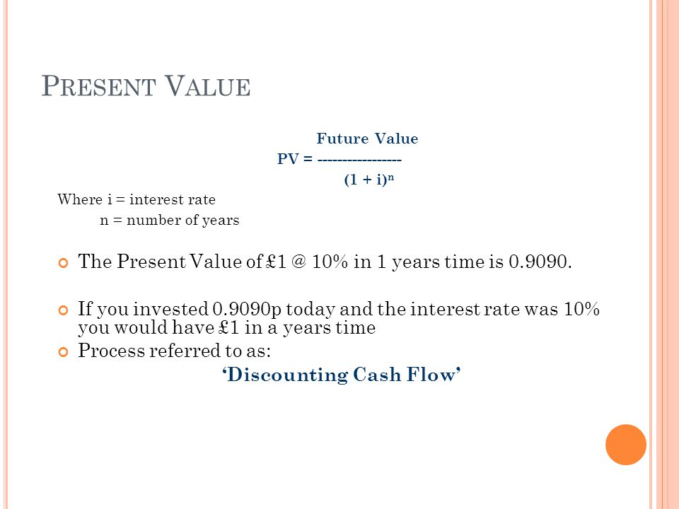 P RESENT V ALUE Future Value PV = ----------------- (1 + i) n Where i = interest rate n = number of years The Present Value of £1 @ 10% in 1 years time is 0.9090.