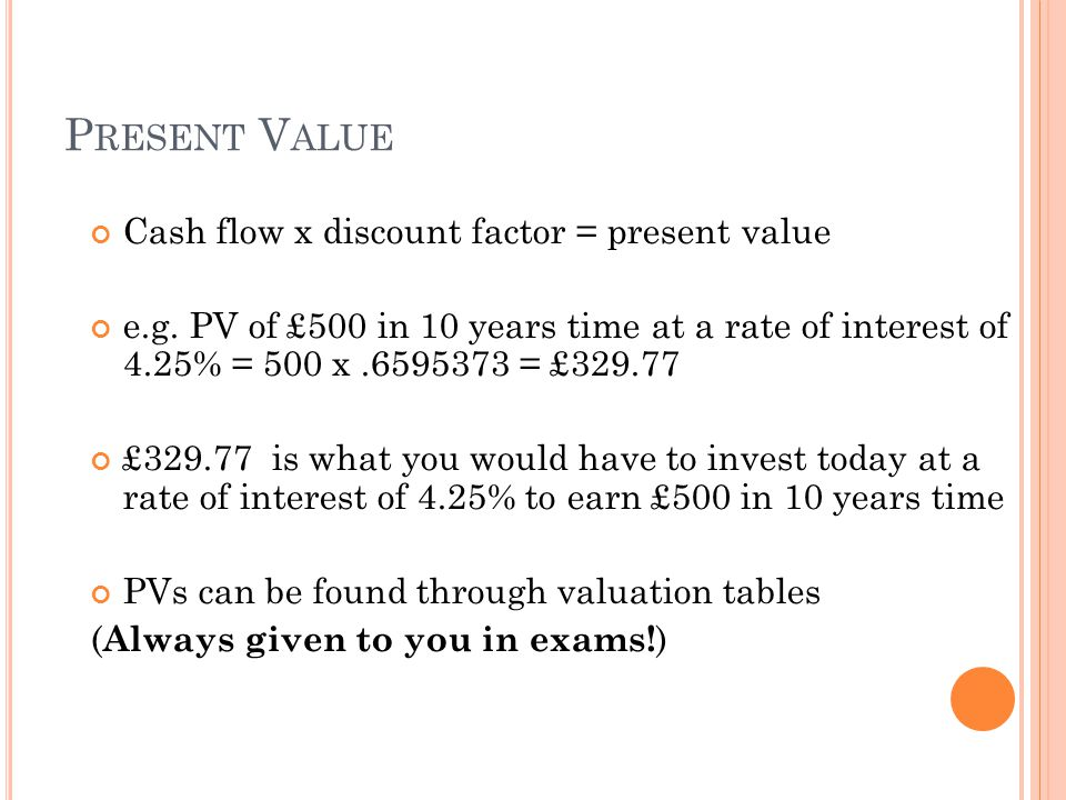 P RESENT V ALUE Cash flow x discount factor = present value e.g.
