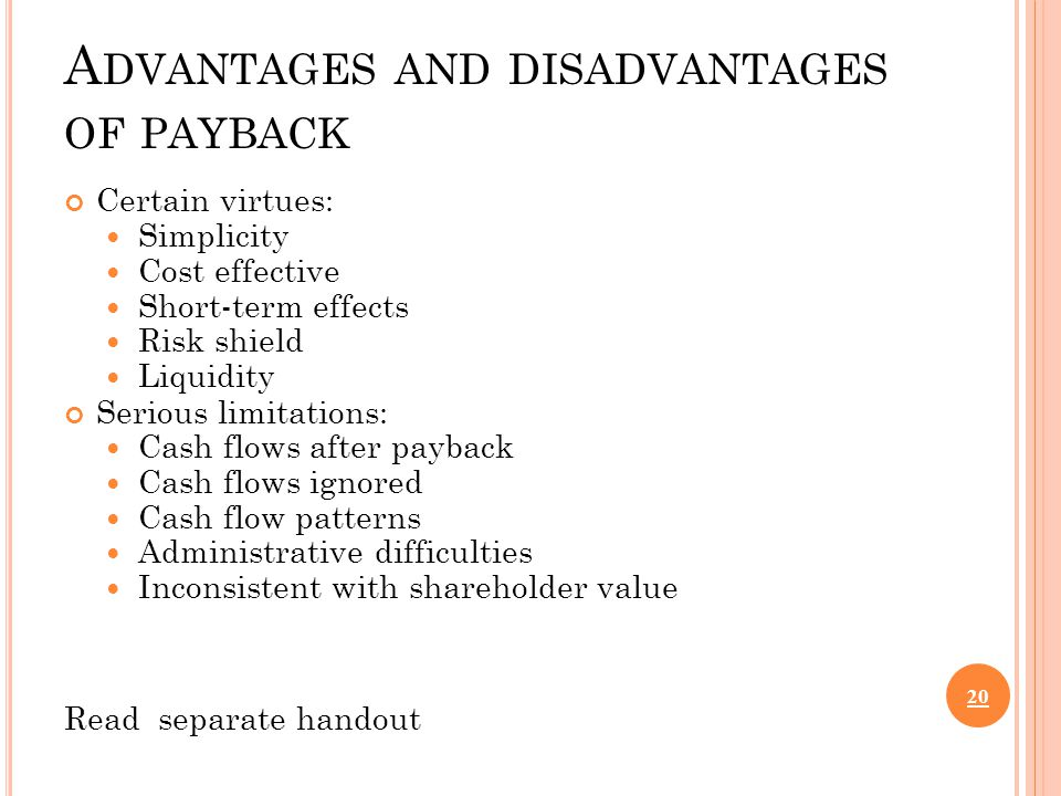 A DVANTAGES AND DISADVANTAGES OF PAYBACK Certain virtues: Simplicity Cost effective Short-term effects Risk shield Liquidity Serious limitations: Cash flows after payback Cash flows ignored Cash flow patterns Administrative difficulties Inconsistent with shareholder value Read separate handout 20