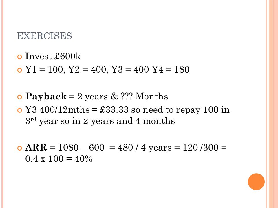 EXERCISES Invest £600k Y1 = 100, Y2 = 400, Y3 = 400 Y4 = 180 Payback = 2 years & .