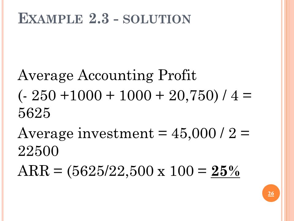 E XAMPLE 2.3 - SOLUTION Average Accounting Profit (- 250 +1000 + 1000 + 20,750) / 4 = 5625 Average investment = 45,000 / 2 = 22500 ARR = (5625/22,500 x 100 = 25% 26