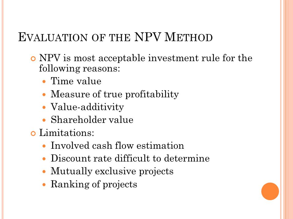E VALUATION OF THE NPV M ETHOD NPV is most acceptable investment rule for the following reasons: Time value Measure of true profitability Value-additivity Shareholder value Limitations: Involved cash flow estimation Discount rate difficult to determine Mutually exclusive projects Ranking of projects