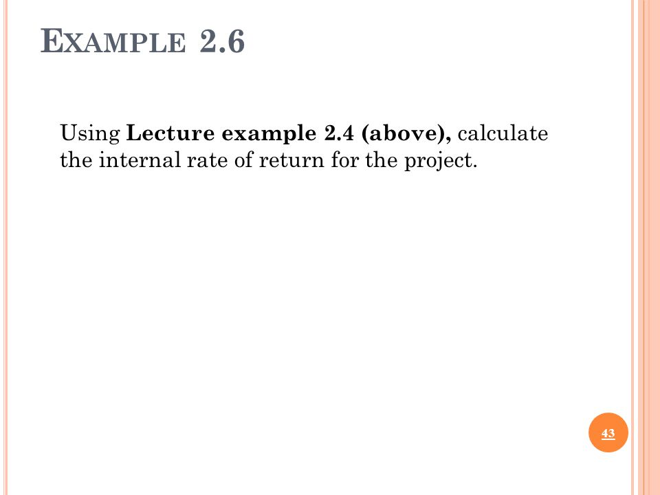 E XAMPLE 2.6 Using Lecture example 2.4 (above), calculate the internal rate of return for the project.