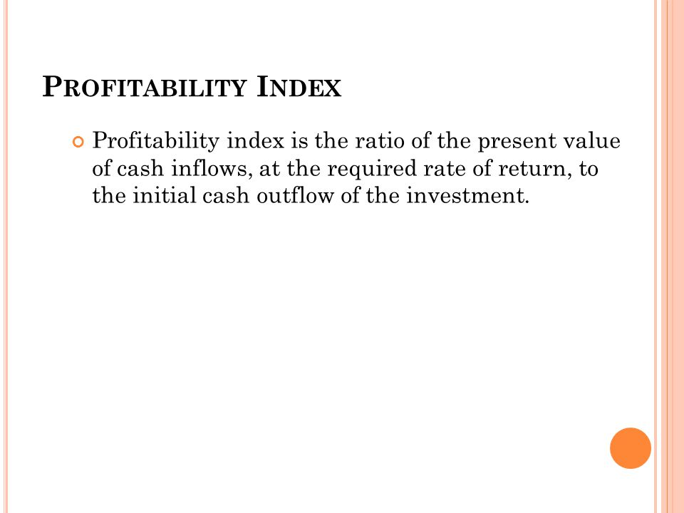 50 P ROFITABILITY I NDEX Profitability index is the ratio of the present value of cash inflows, at the required rate of return, to the initial cash outflow of the investment.
