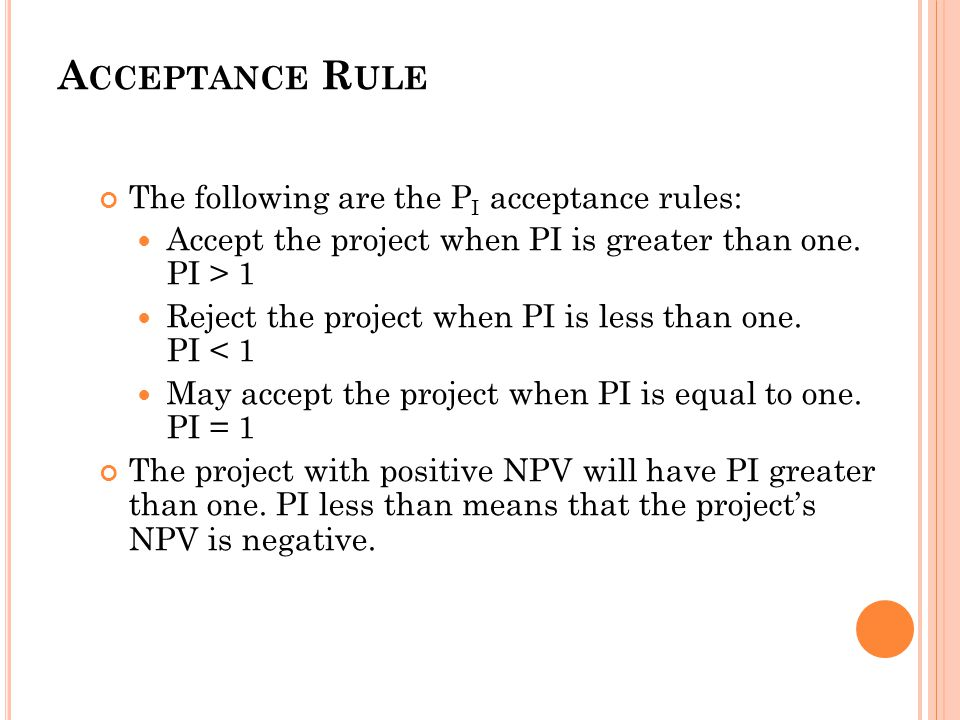 52 A CCEPTANCE R ULE The following are the P I acceptance rules: Accept the project when PI is greater than one.