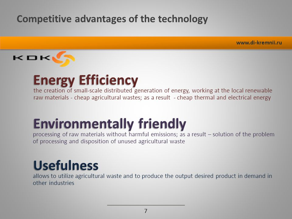 Competitive advantages of the technology 7 www.di-kremnii.ru Energy Efficiency the creation of small-scale distributed generation of energy, working at the local renewable raw materials - cheap agricultural wastes; as a result - cheap thermal and electrical energy Environmentally friendly processing of raw materials without harmful emissions; as a result – solution of the problem of processing and disposition of unused agricultural waste Usefulness allows to utilize agricultural waste and to produce the output desired product in demand in other industries