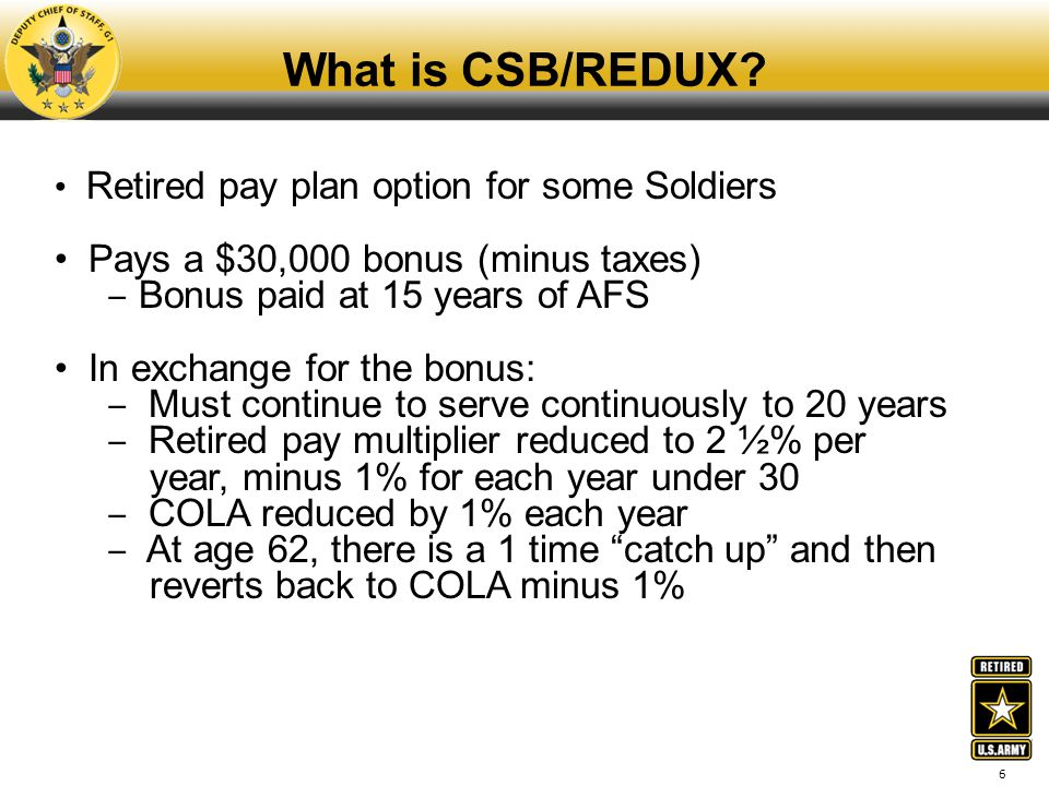6 What is CSB/REDUX? Retired pay plan option for some Soldiers Pays a $30,000 bonus (minus taxes) ‒ Bonus paid at 15 years of AFS In exchange for the