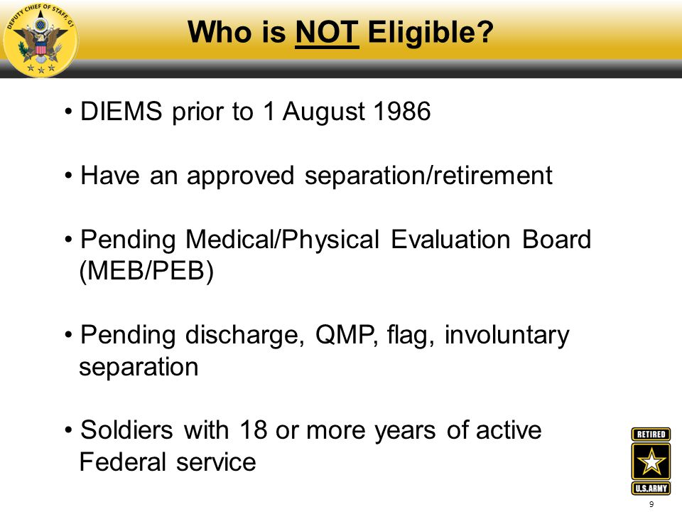 9 Who is NOT Eligible? DIEMS prior to 1 August 1986 Have an approved separation/retirement Pending Medical/Physical Evaluation Board (MEB/PEB) Pending