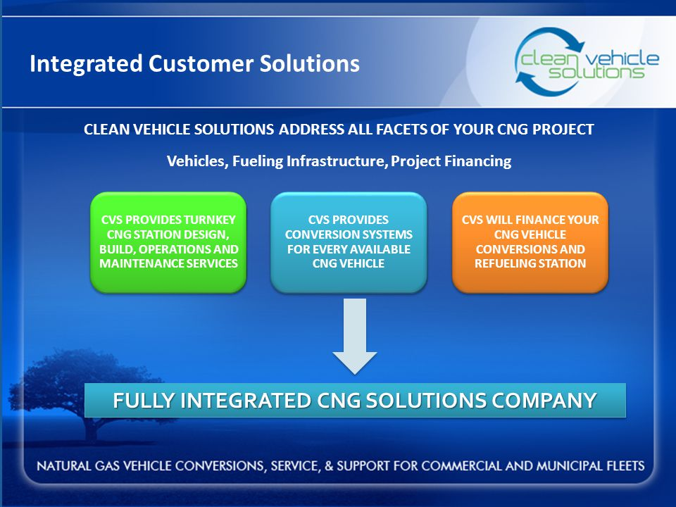 Integrated Customer Solutions CVS PROVIDES CONVERSION SYSTEMS FOR EVERY AVAILABLE CNG VEHICLE CVS PROVIDES TURNKEY CNG STATION DESIGN, BUILD, OPERATIONS AND MAINTENANCE SERVICES CVS WILL FINANCE YOUR CNG VEHICLE CONVERSIONS AND REFUELING STATION FULLY INTEGRATED CNG SOLUTIONS COMPANY CLEAN VEHICLE SOLUTIONS ADDRESS ALL FACETS OF YOUR CNG PROJECT Vehicles, Fueling Infrastructure, Project Financing