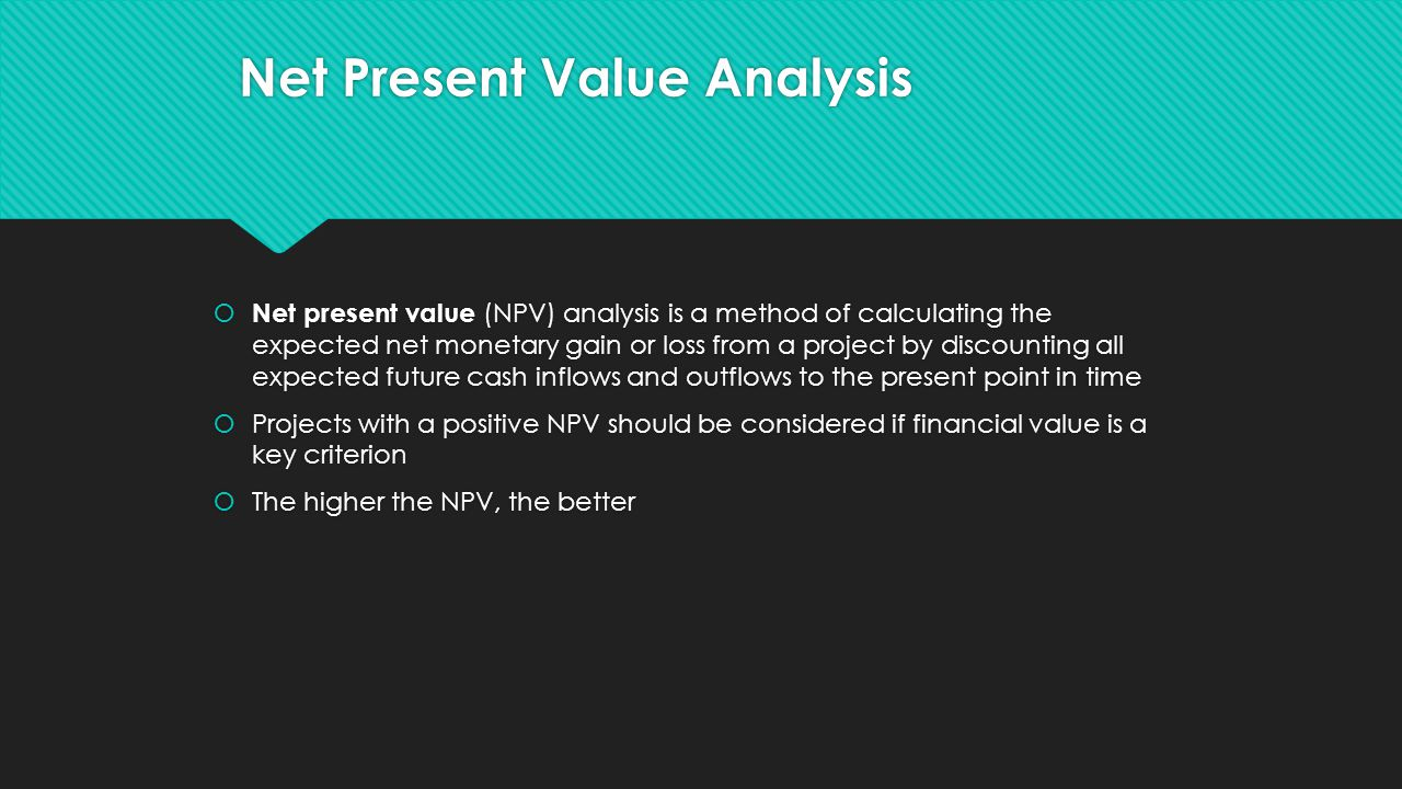  Net present value (NPV) analysis is a method of calculating the expected net monetary gain or loss from a project by discounting all expected future cash inflows and outflows to the present point in time  Projects with a positive NPV should be considered if financial value is a key criterion  The higher the NPV, the better  Net present value (NPV) analysis is a method of calculating the expected net monetary gain or loss from a project by discounting all expected future cash inflows and outflows to the present point in time  Projects with a positive NPV should be considered if financial value is a key criterion  The higher the NPV, the better Net Present Value Analysis
