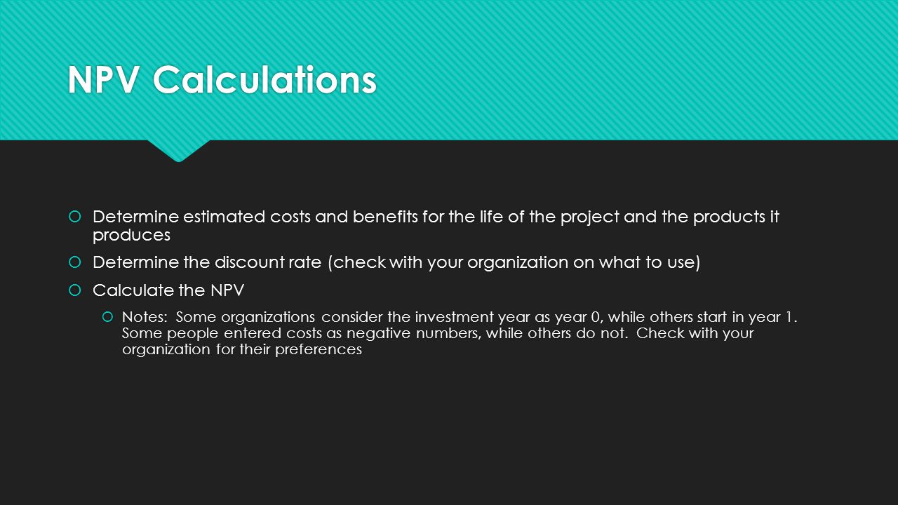 NPV Calculations  Determine estimated costs and benefits for the life of the project and the products it produces  Determine the discount rate (check with your organization on what to use)  Calculate the NPV  Notes: Some organizations consider the investment year as year 0, while others start in year 1.