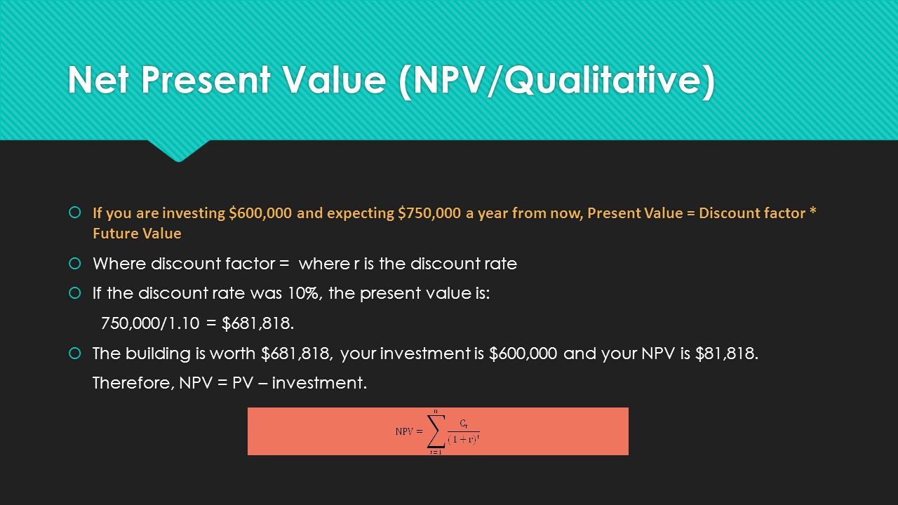 Net Present Value (NPV/Qualitative)  If you are investing $600,000 and expecting $750,000 a year from now, Present Value = Discount factor * Future Value  Where discount factor = where r is the discount rate  If the discount rate was 10%, the present value is: 750,000/1.10 = $681,818.