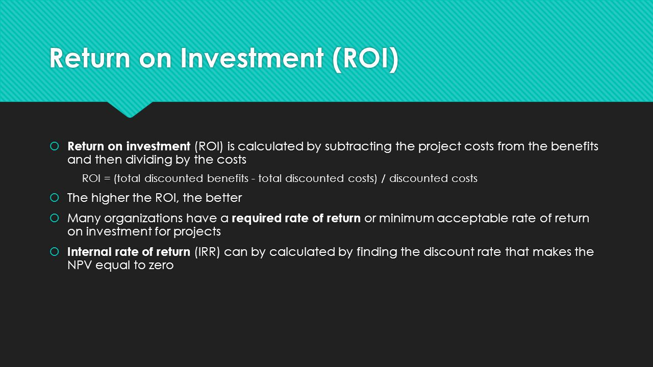 Return on Investment (ROI)  Return on investment (ROI) is calculated by subtracting the project costs from the benefits and then dividing by the cost