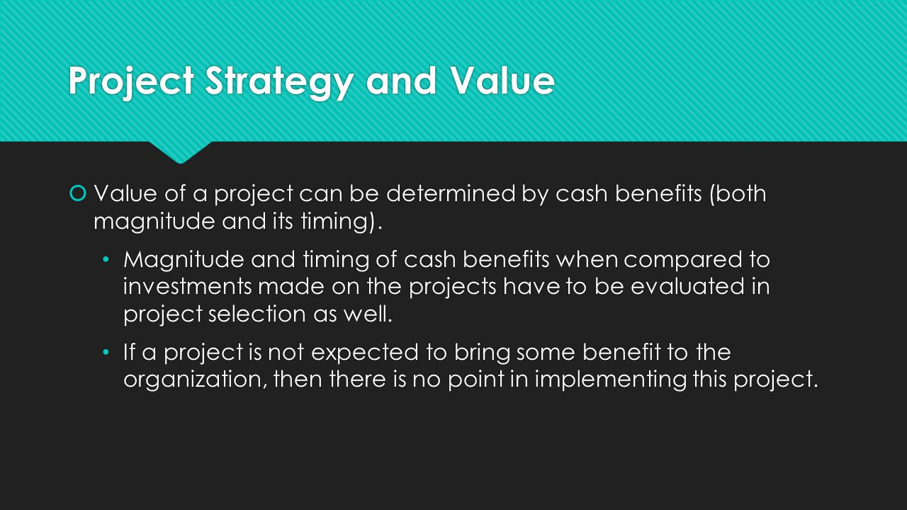 Project Strategy and Value  Value of a project can be determined by cash benefits (both magnitude and its timing).