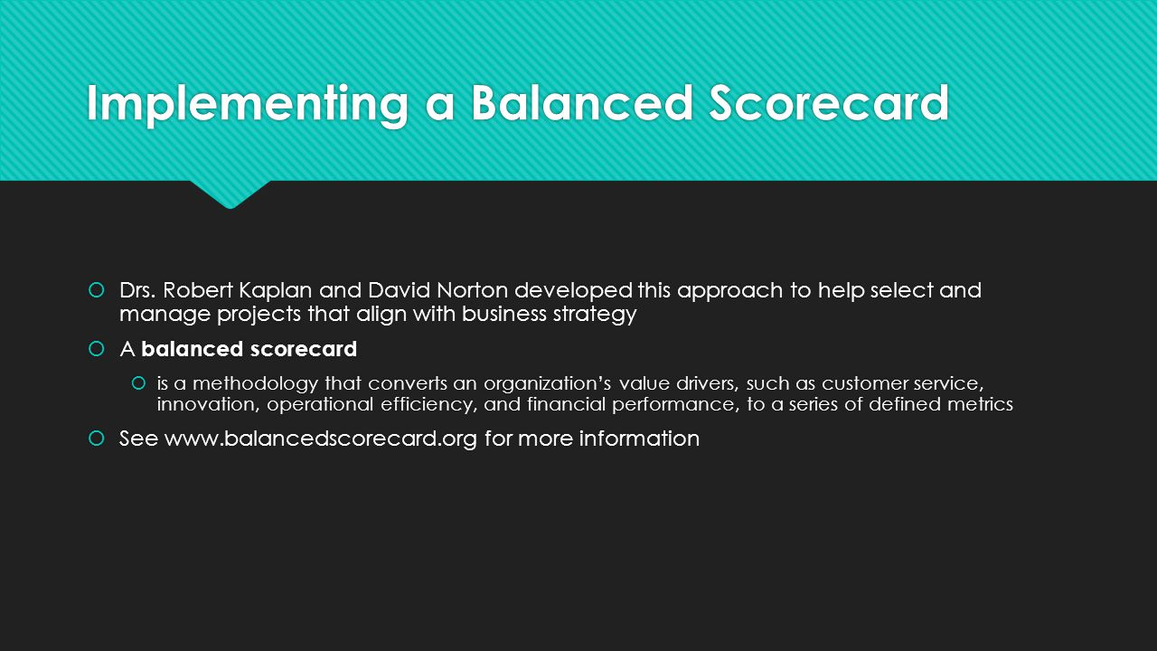 Implementing a Balanced Scorecard  Drs. Robert Kaplan and David Norton developed this approach to help select and manage projects that align with bus