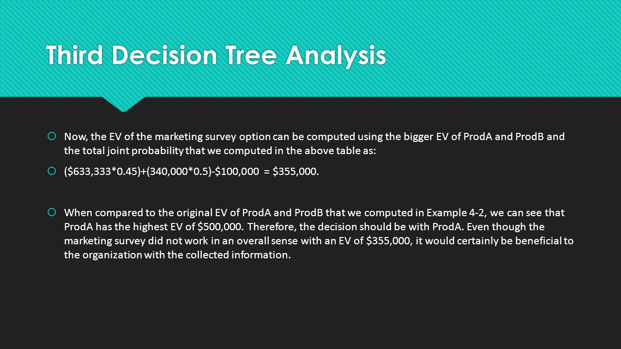 Third Decision Tree Analysis  Now, the EV of the marketing survey option can be computed using the bigger EV of ProdA and ProdB and the total joint probability that we computed in the above table as:  ($633,333*0.45)+(340,000*0.5)-$100,000 = $355,000.