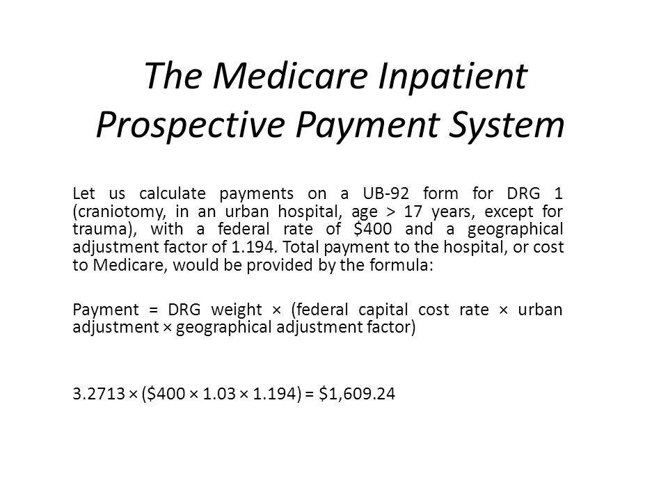 The Medicare Inpatient Prospective Payment System Let us calculate payments on a UB-92 form for DRG 1 (craniotomy, in an urban hospital, age > 17 years, except for trauma), with a federal rate of $400 and a geographical adjustment factor of 1.194.