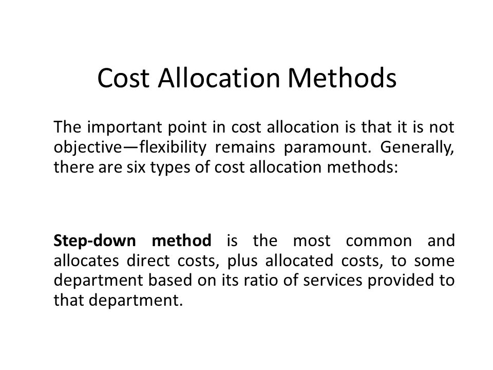 Cost Allocation Methods The important point in cost allocation is that it is not objective—flexibility remains paramount.