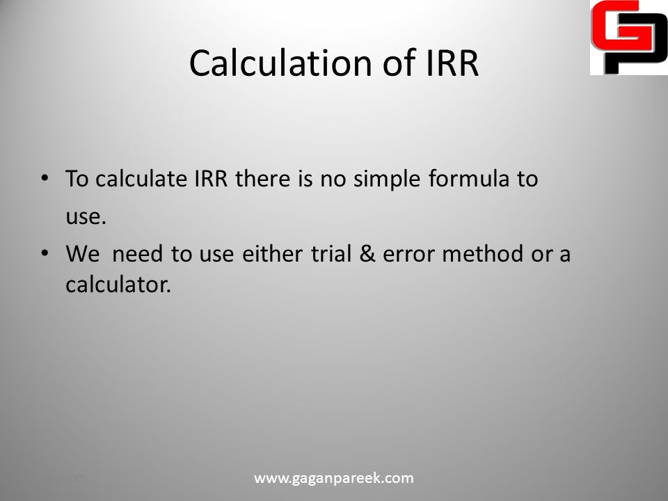 IRR : Decision Criteria Net present value Equal to or greater than required rate of return Less than required rate of return Accept the investment Reject the investment 10/2/2009 www.gaganpareek.com