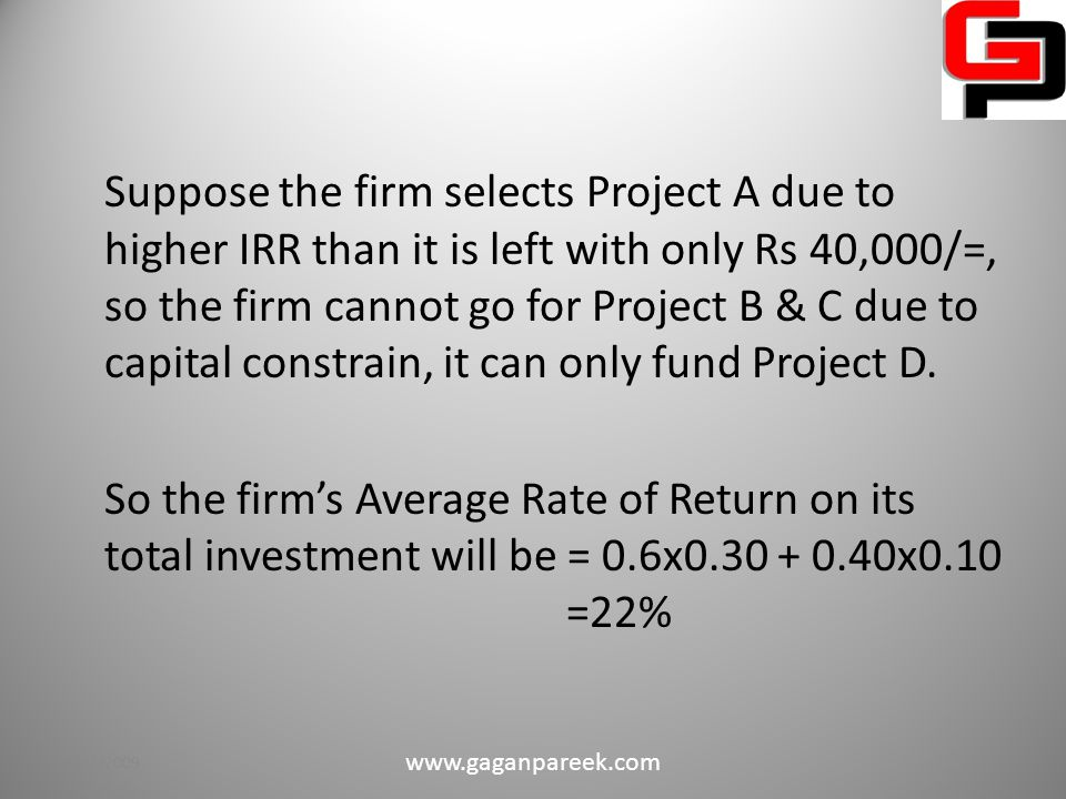 Example on Capital Rationing Potential Investment Opportunities ProjectsCapital Required (in Rs) Internal Rate of Return A60,00030% B50,00028% C50,00024% D40,00010% Suppose that that the firm has only Rs 1,00,000 to spend on various projects.