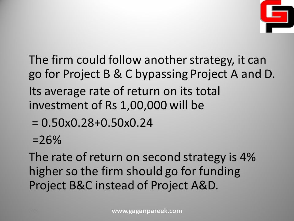 Suppose the firm selects Project A due to higher IRR than it is left with only Rs 40,000/=, so the firm cannot go for Project B & C due to capital constrain, it can only fund Project D.